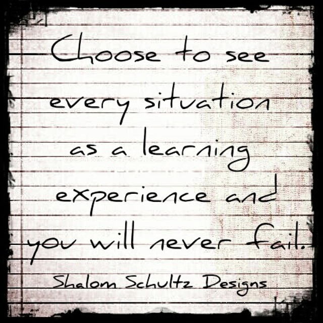 How to never fail quote by Shalom Schultz Designs. Choose to see every situation as a learning experience and you will never fail. Inspirational, motivational quote for artists and entrepreneurs. Learn from your mistakes. Word harder. Wisdom and encouragement. Hard times make you stronger.