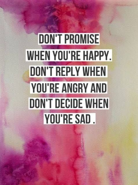 Don't promise when you're happy, don't reply when you're angry and don't decide when you're sad quote. Inspirational, motivational wisdom and encouragement for the ups and downs of life.