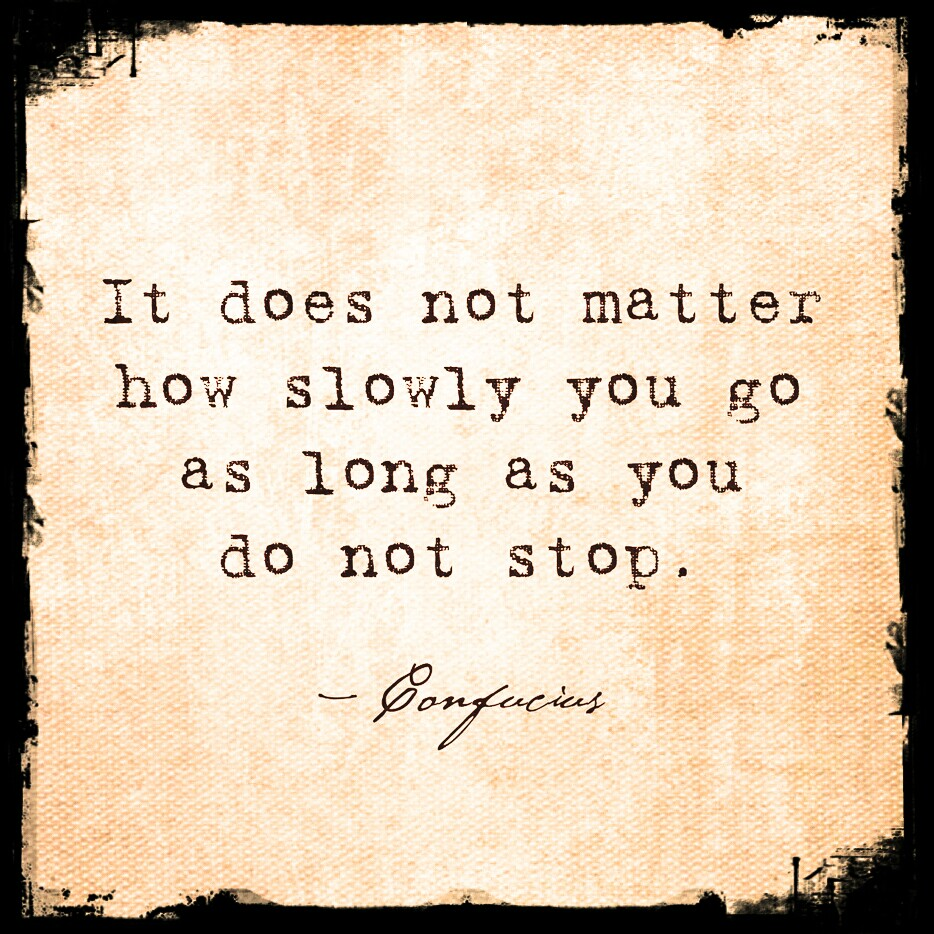 Confucius quote. It does not matter how slowly you go as long as you do not stop. Inspirational, motivational.